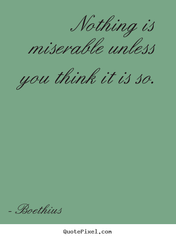 Nothing is miserable unless you think it is so. Boethius great love quotes