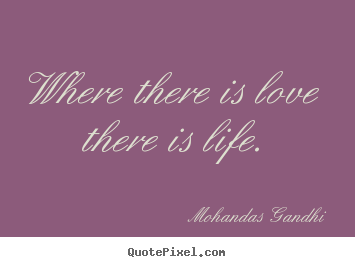 Where there is love there is life. Mohandas Gandhi top love quotes