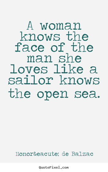 A woman knows the face of the man she loves like.. Honoré De Balzac best love quotes