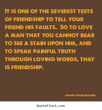 Quotes about love - It is one of the severest tests of friendship to tell your..