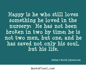 Gilbert Keith Chesterton poster quotes - Happy is he who still loves something he loved in the nursery:.. - Love quotes