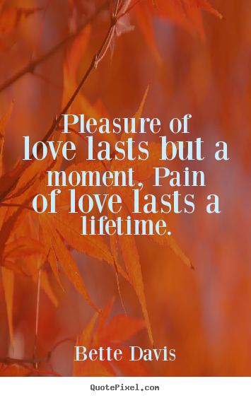 Pleasure of love lasts but a moment, pain of love lasts.. Bette Davis  love quotes