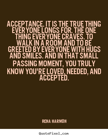Rena Harmon photo quotes - Acceptance. it is the true thing everyone longs for... - Love quote
