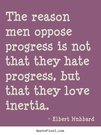 Elbert Hubbard picture quotes - The reason men oppose progress is not that they hate progress,.. - Love quotes