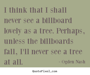 Ogden Nash picture quotes - I think that i shall never see a billboard lovely as a tree. perhaps,.. - Love quote
