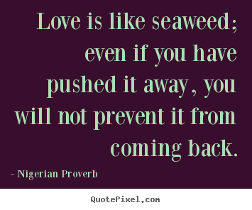 Love quote - Love is like seaweed; even if you have pushed it away, you will not prevent..