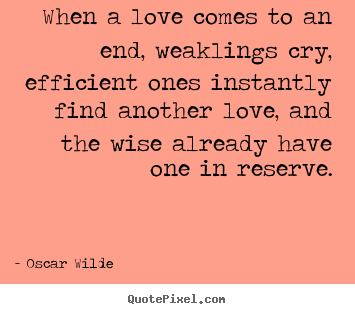 Oscar Wilde picture quotes - When a love comes to an end, weaklings cry, efficient.. - Love quotes