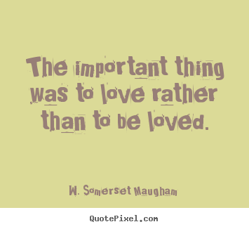 W. Somerset Maugham  picture quotes - The important thing was to love rather than.. - Love quotes