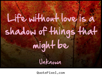 Love quotes - Life without love is a shadow of things that might be