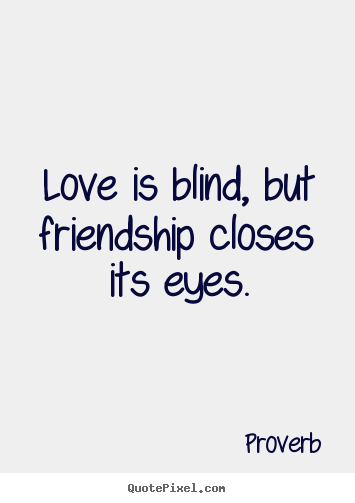 Love is blind, but friendship closes its eyes. ""