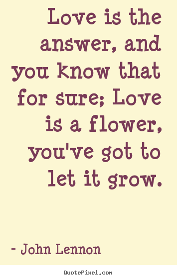 Diy picture quotes about love - Love is the answer, and you know that for sure; love is a flower,..