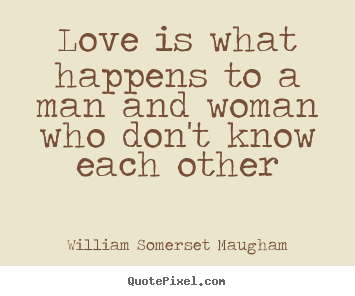 Love is what happens to a man and woman who don't know each other William Somerset Maugham great love quotes
