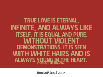 True Love Is Eternal, Infinite, And Always Like Itself. It Is.