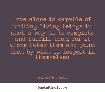 Love quotes - Love alone is capable of uniting living beings in..