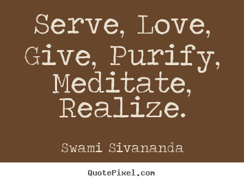 Serve, love, give, purify, meditate, realize. Swami Sivananda  love quotes