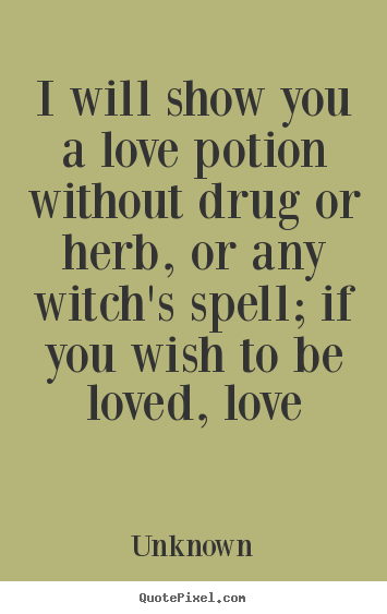 ... show you a love potion without drug or herb,.. Unknown love quotes