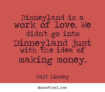 love quote disneyland is a work of love we didnt go into