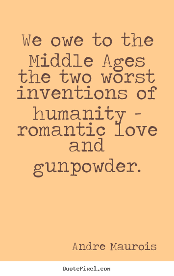 We owe to the middle ages the two worst inventions.. Andre Maurois great love quotes
