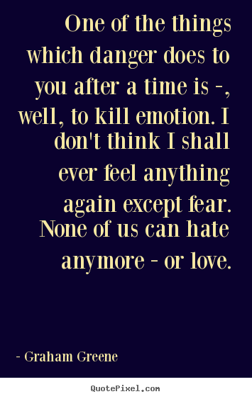 One of the things which danger does to you after.. Graham Greene popular love quotes