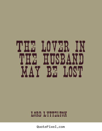 Lord Lyttelton Picture Quotes   The Lover In The Husband May Be Lost   Love  Quotes