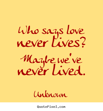 Unknown poster quote - Who says love never lives? maybe we've never lived. - Love quotes