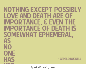 Great Love Quotes   Nothing Except Possibly Love And Death Are Of.