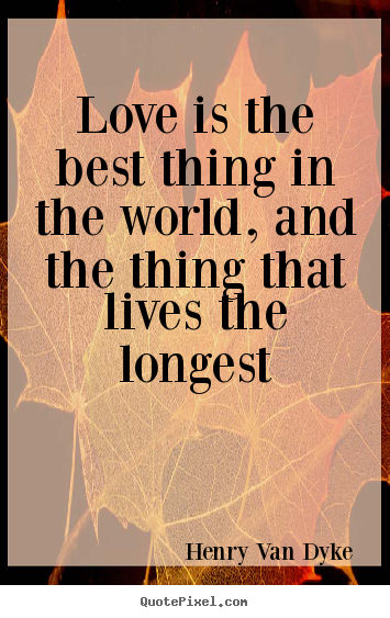 Love is the best thing in the world, and the thing that lives the.. Henry Van Dyke great love quotes