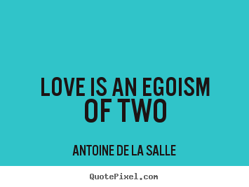 Love quotes - Love is an egoism of two