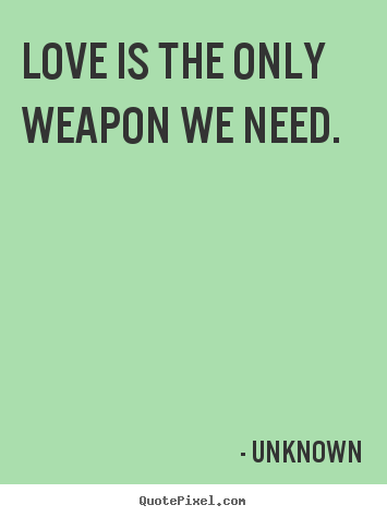 love is the only weapon we need unknown famous love quotes