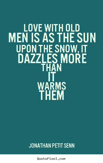Love With Old Men Is As The Sun Upon The Snow It Dazzles Jonathan Extraordinary Love Quotes For Men