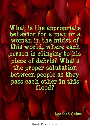 What is the appropriate behavior for a man or a woman in.. Leonard Cohen good love quotes