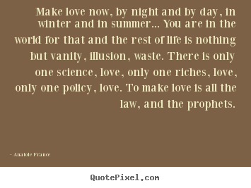 Anatole France picture quotes - Make love now, by night and by day, in winter and.. - Love quote