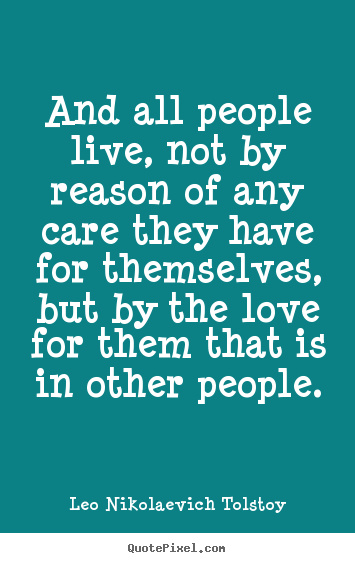 Make personalized picture quotes about love - And all people live, not by reason of any care they have for themselves,but..