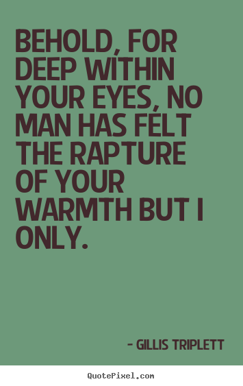 Quotes about love - Behold, for deep within your eyes, no man has felt the rapture..