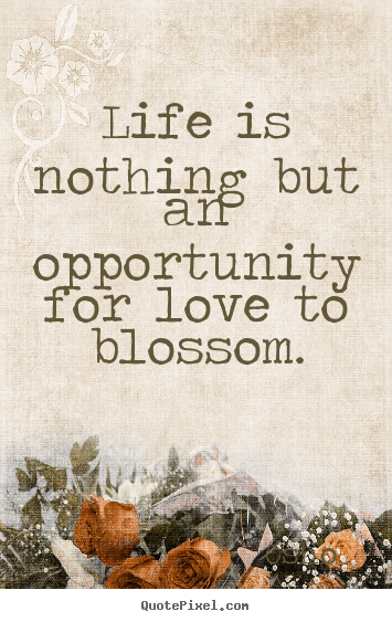 Love quotes - Life is nothing but an opportunity for love to blossom.