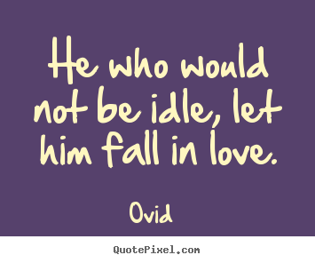How To Make Picture Quotes About Love   He Who Would Not Be Idle, Let