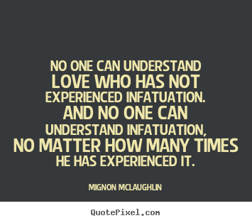 No one can understand love who has not experienced.. Mignon McLaughlin  love quotes