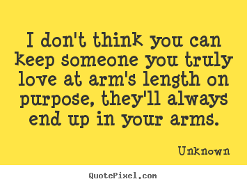 ... can keep someone you truly love at arms.. Unknown great love sayings