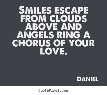 Create picture quotes about love - Smiles escape from clouds above and angels ring a chorus of your..