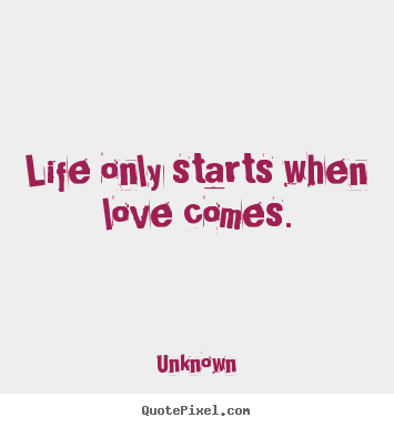 unknown picture quotes life only starts when love comes