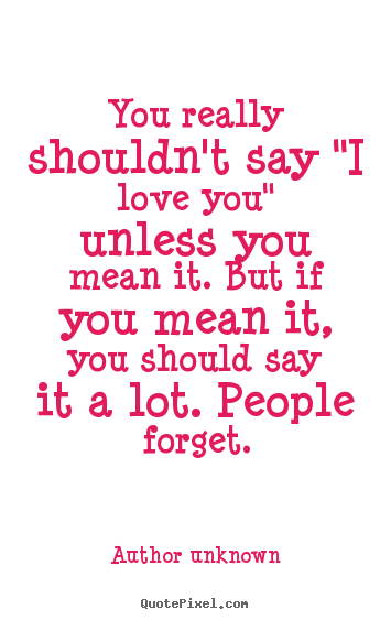 "Quotes To Say I Love You Fair You Really Shouldn't Say ""i Love You"" Unless You Mean.author"