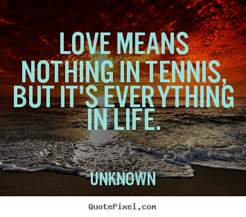 Love means nothing in tennis, but it's everything in life. Unknown best love quotes