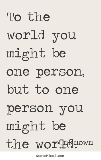 Quote about love - To the world you might be one person, but to one person you might..