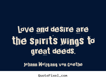 Create picture quote about love - Love and desire are the spirit's wings to great deeds.