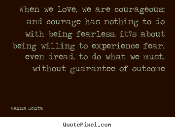 Make personalized photo quotes about love - When we love, we are courageous; and courage has nothing..
