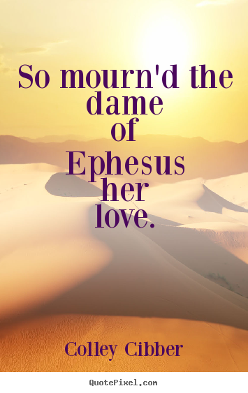 So mourn'd the dame of ephesus her love.  Colley Cibber  love quote