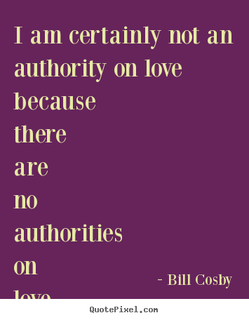 Love quotes - I am certainly not an authority on love because there are no..