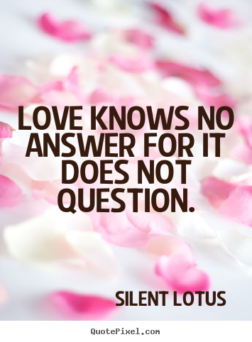Love knows no answer for it does not question. Silent Lotus good love quotes