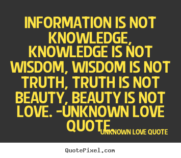 Create graphic picture quotes about love - Information is not knowledge, knowledge is not wisdom, wisdom..