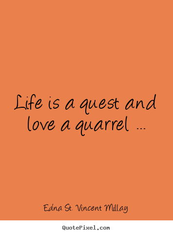 Edna St. Vincent Millay image quote - Life is a quest and love a quarrel ... - Love quotes